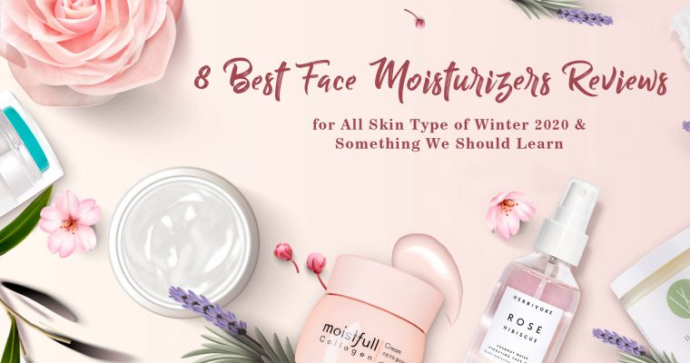 8 Best Face Moisturizers Reviews for All Skin Type of Winter 2020 & Something We Should Learn