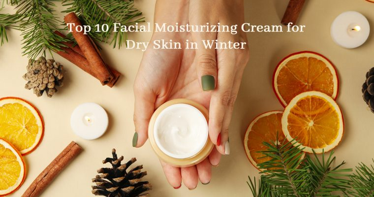 Top 10  Facial Moisturizing Cream  for Dry Skin in Winter