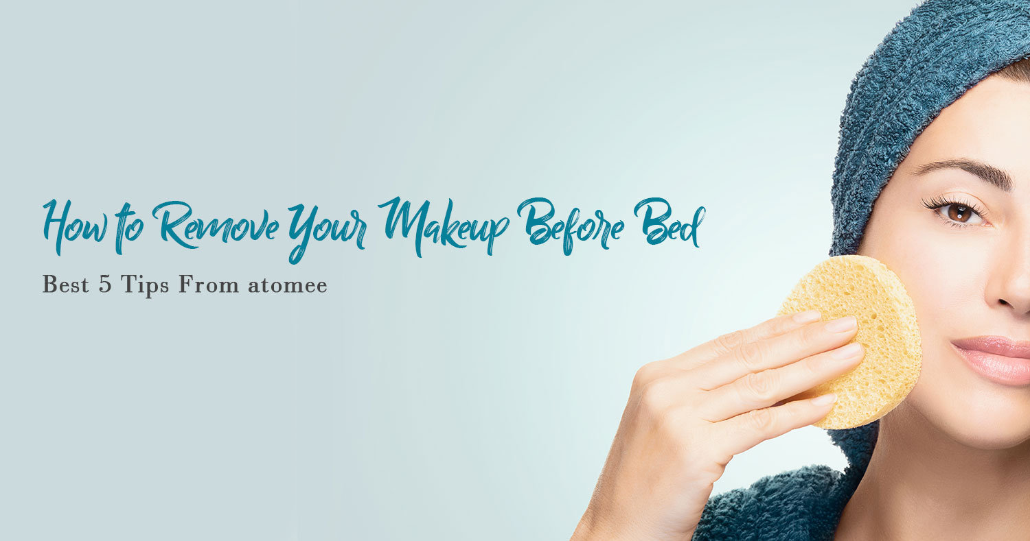 How to Remove Your Makeup Before Bed: Best 5 Tips From atomee