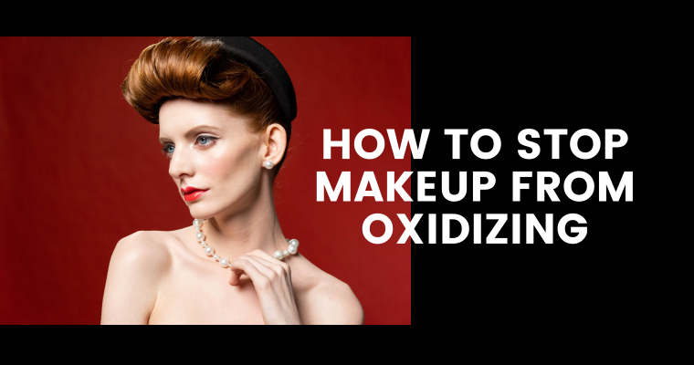 How to Stop Makeup from Oxidizing